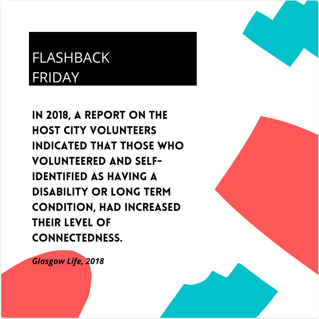in 2018, a report on the Host city volunteers indicated that those who volunteered and self-identified as having a disability or long term condition, had increased their level of connectedness. Did you volunteer at the Glasgow 2014 Commonwealth Games or the Toronto 2015 Parapan Am Games? Does this statement resonate as true? What does increased connectedness look like for you?
